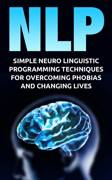 NLP: Simple Neuro Linguistic Programming Techniques For Overcoming Phobias And Changing Lives (Hypnosis, neuro linguistic programming, nlp techniques, confidence)