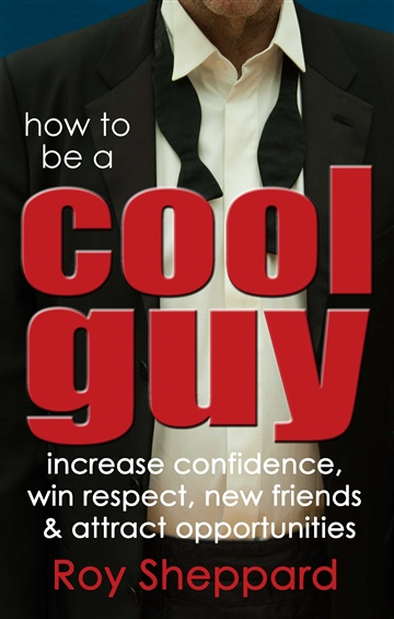 How to be a Cool Guy: increase confidence, win respect, new friends & attract opportunities.