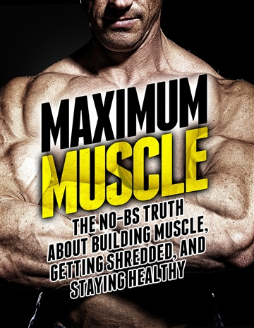 Maximum Muscle: The No-BS Truth About Building Muscle, Getting Lean, and Staying Healthy