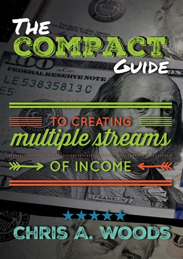 The Compact Guide to Creating Multiple Streams of Income by Chris A. Woods
