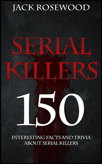 Jack Rosewood : Serial Killers: 150 Interesting Facts And Trivia About Serial Killers