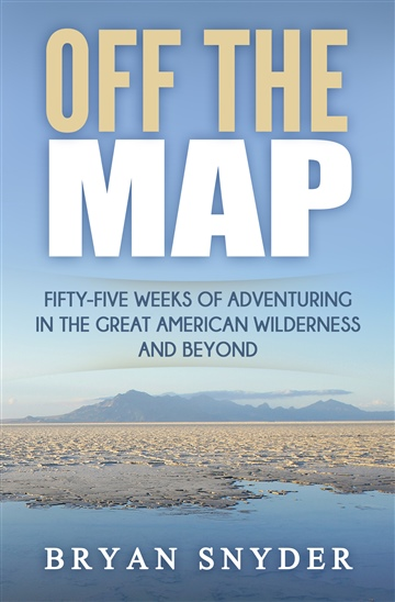 Bryan Snyder : Off The Map: Fifty-Five Weeks of Adventuring in the Great American Wilderness and Beyond