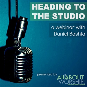 Heading to the Studio: Webinar w/ Daniel Bashta by All About Worship