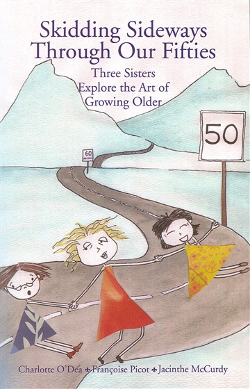 Skidding Sideways Through our Fifties: Three Sisters Explore the Art of Growing Older