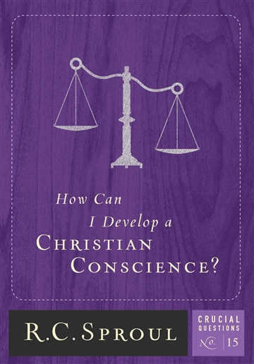 R.C. Sproul : How Can I Develop a Christian Conscience?