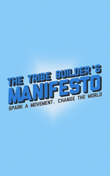 The Tribe Builder's Manifesto: Spark a Movement. Change the World.