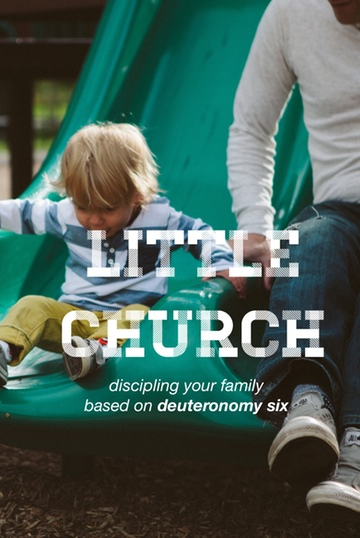 Little Church: Discipling Your Family Based on Deuteronomy 6 by RJ Grunewald