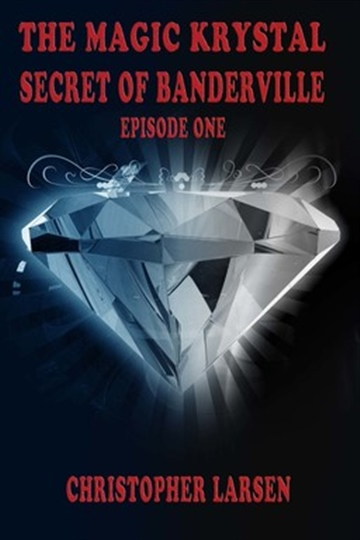 The Magic Krystal Secret of Banderville: Episode One by Christopher Larsen