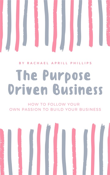 The Purpose Drive Business. How To Follow Your Own Passion To Build Your Business by Rachael Phillips