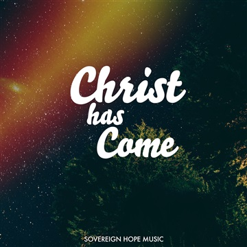 Christ Has Come by Sovereign Hope Music