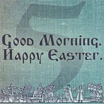 Good Morning. Happy Easter. 5 by Morning And Night Collective