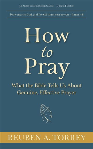 How to Pray: What the Bible Tells Us About Genuine, Effective Prayer by Reuben A. Torrey