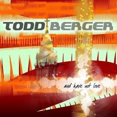 Todd Berger : And Have Not Love