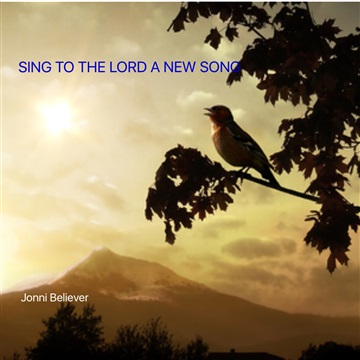 SING TO THE LORD A NEW SONG by Jonni Believer