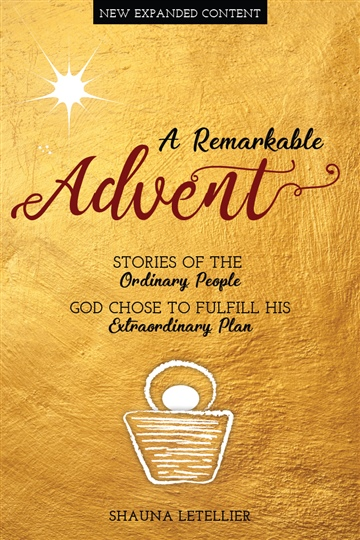 A Remarkable Advent: Stories of the Ordinary People God Chose to Fulfill His Extraordinary Plan by Shauna Letellier