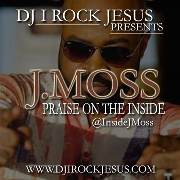 J.Moss Praise On The Inside by DJ I Rock Jesus