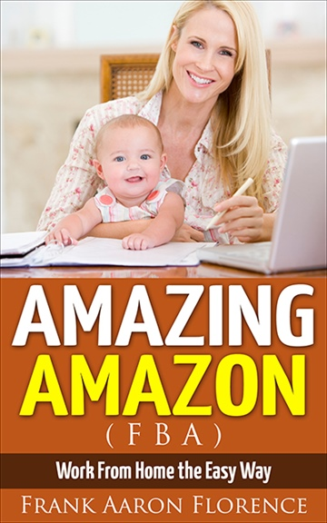 Frank Aaron Florence : Amazing Amazon (FBA) - Work From Home the Easy Way