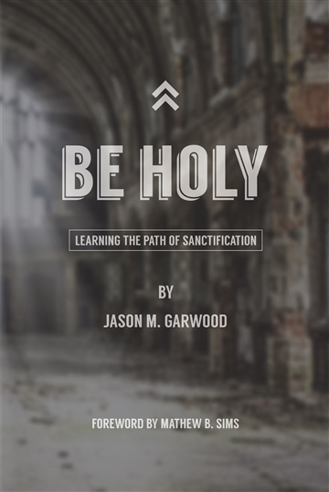 Be Holy: Learning the Path of Sanctification by Jason Garwood