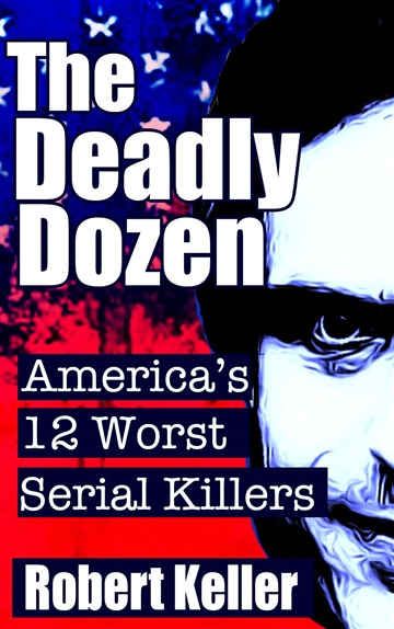 Robert Keller : The Deadly Dozen: America's 12 Worst Serial Killers