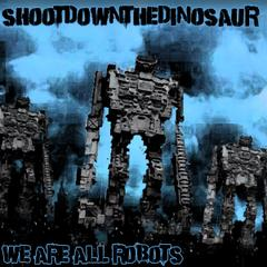 We Are All Robots by Shootdown The Dinosaur