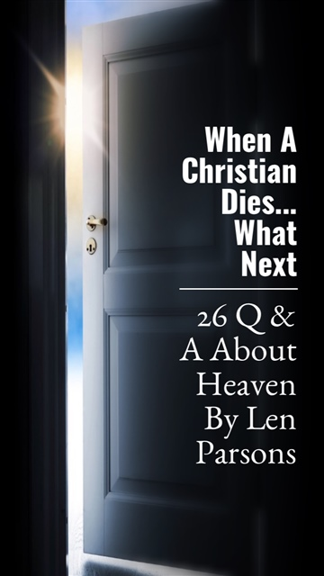 Len Parsons : When A Christian Dies ... Whats Next? 26 Q & A About Heaven