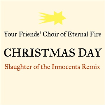 Christmas Day (Slaughter of the Innocents Remix) by Your Friends' Choir of Eternal Fire