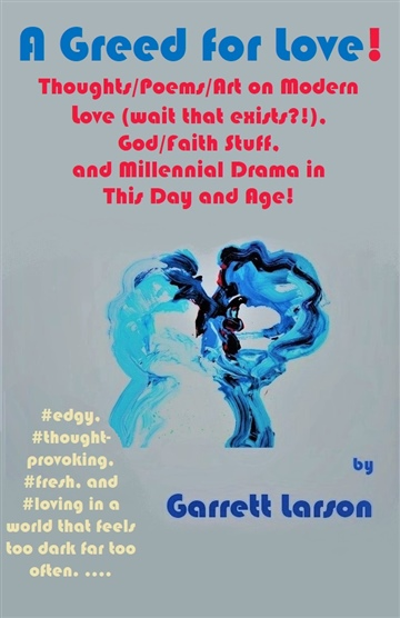 A Greed for Love!: Thoughts/Poems on Modern Love (wait that exists?!), God/Faith Stuff, and Millennial Drama in This Day and Age! by Garrett Larson