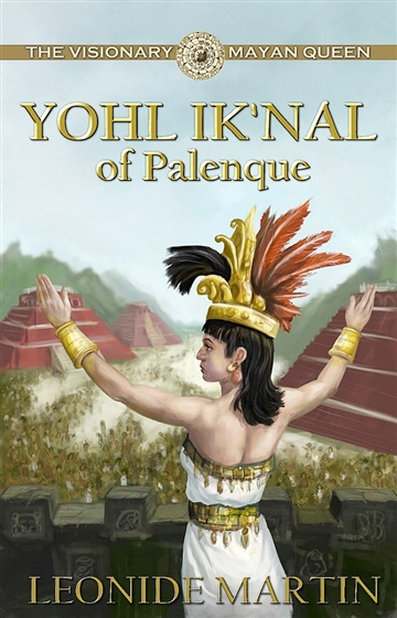 Leonide Martin : The Visionary Mayan Queen: Yohl Ik'nal of Palenque