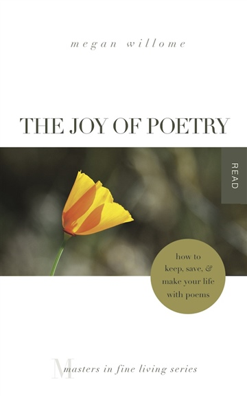 Megan Willome : The Joy of Poetry: How to Keep, Save & Make Your Life With Poems (1/4 of book)
