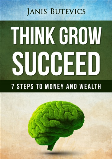 Janis Butevics : Think Grow Succeed: 7 steps to Money and Wealth