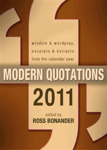 Modern Quotations 2011 - Wisdom & Wordplay, Excerpts & Extracts From the Calendar Year 2011 by Ross Bonander