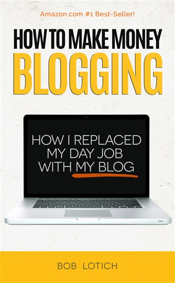 Bob Lotich : How To Make Money Blogging: How I Replaced My Day-Job With My Blog and How You Can Start A Blog Today