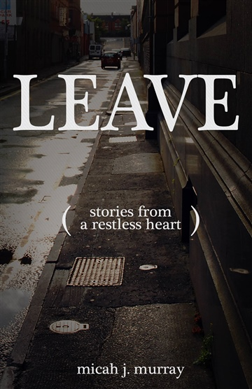 Leave: Stories from a Restless Heart by Micah J. Murray