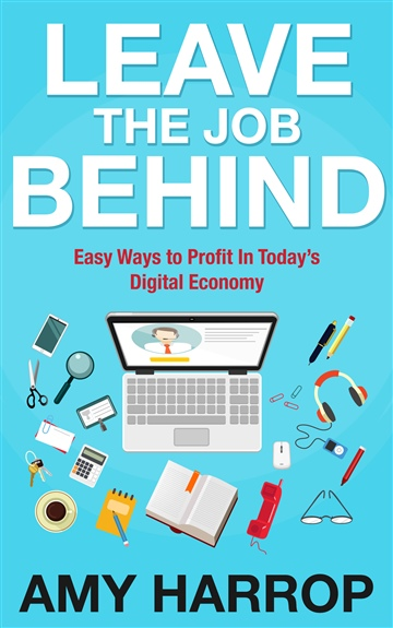 Amy Harrop : Leave The Job Behind: Easy Ways to Profit In Today's Digital Economy