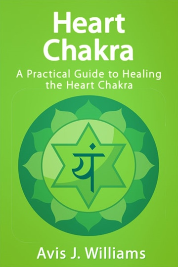 Heart Chakra: A Practical Guide to Healing the Heart Chakra