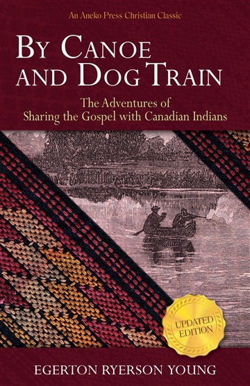 Egerton Ryerson Young  : By Canoe and Dog Train - The Adventures of Sharing the Gospel with Canadian Indians (Updated Edition. Includes Original Illustrations.)