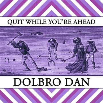 Dolbro Dan : Quit While You're Ahead