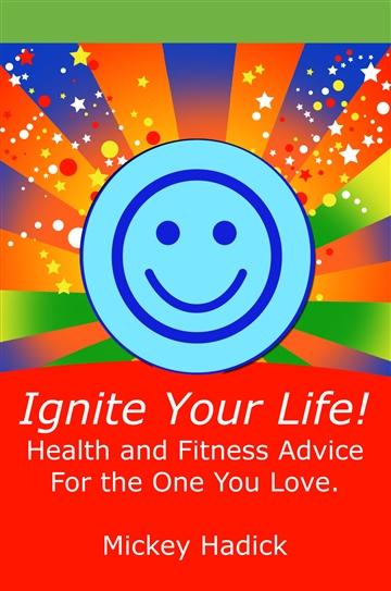 Ignite Your Life: Health and Fitness Advice For the One You Love by Mickey D hadick