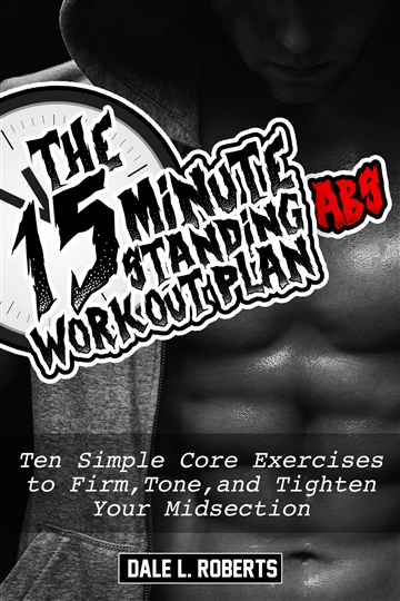 Dale L. Roberts : The 15-Minute Standing Abs Workout Plan: Ten Simple Core Exercises to Firm, Tone, and Tighten Your Midsection