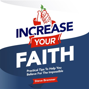 Increase Your Faith: Practical Tips To Help You Believe For The Impossible (Sample Chapter) by Steve Bremner