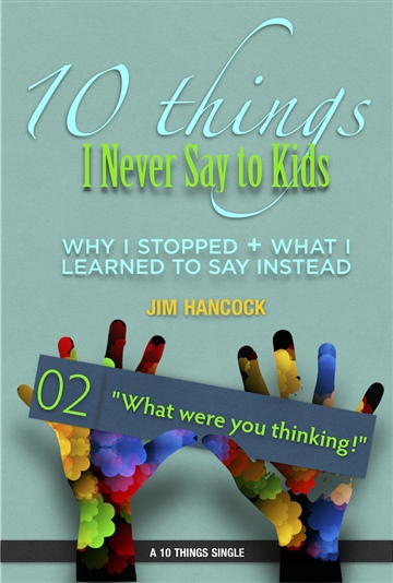10 Things I Never Say to Kids | Thing 02 | What were you thinking!