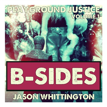 Playground Justice: Volume 1 b-SIDES by Jason Whittington