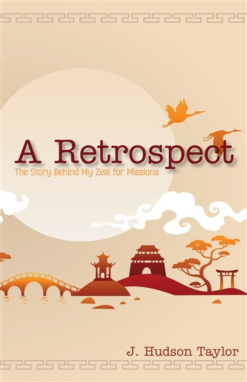 J. Hudson Taylor : A Retrospect (Updated Edition): The Story Behind My Zeal for Missions
