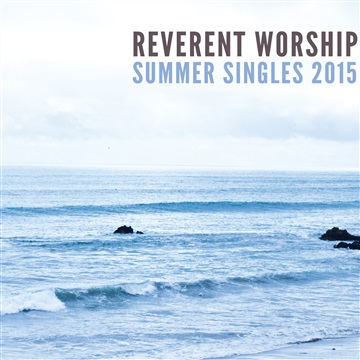 Reverent Worship : Summer Singles 2015