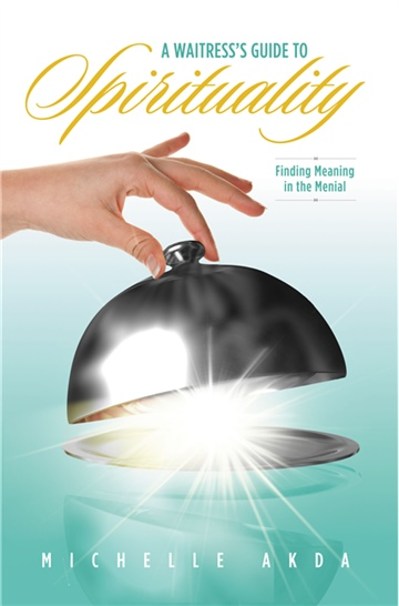 A Waitress's Guide to Spirituality. Finding Meaning in the Menial by Michelle Akda