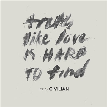 CIVILIAN : Truth, Like Love, Is Hard To Find