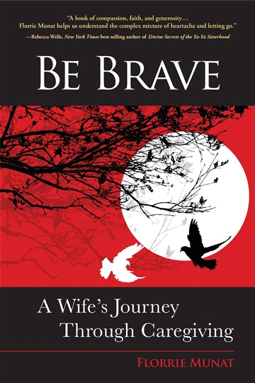 Be Brave: A Wife's Journey Through Caregiving by Florrie Munat