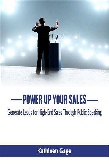 Kathleen Gage : Power Up Your Sales; Generate Leads for High-End Sales Through Public Speaking