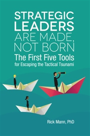 Strategic Leaders Are Made, Not Born: The First Five Tools for Escaping the Tactical Tsunami