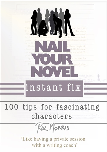 Roz Morris : Nail Your Novel Instant Fix: 100 tips for fascinating characters